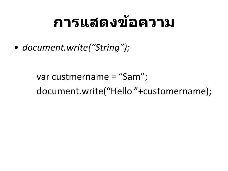 การแสดงข้อความ document.write( String ); var custmername = Sam ;