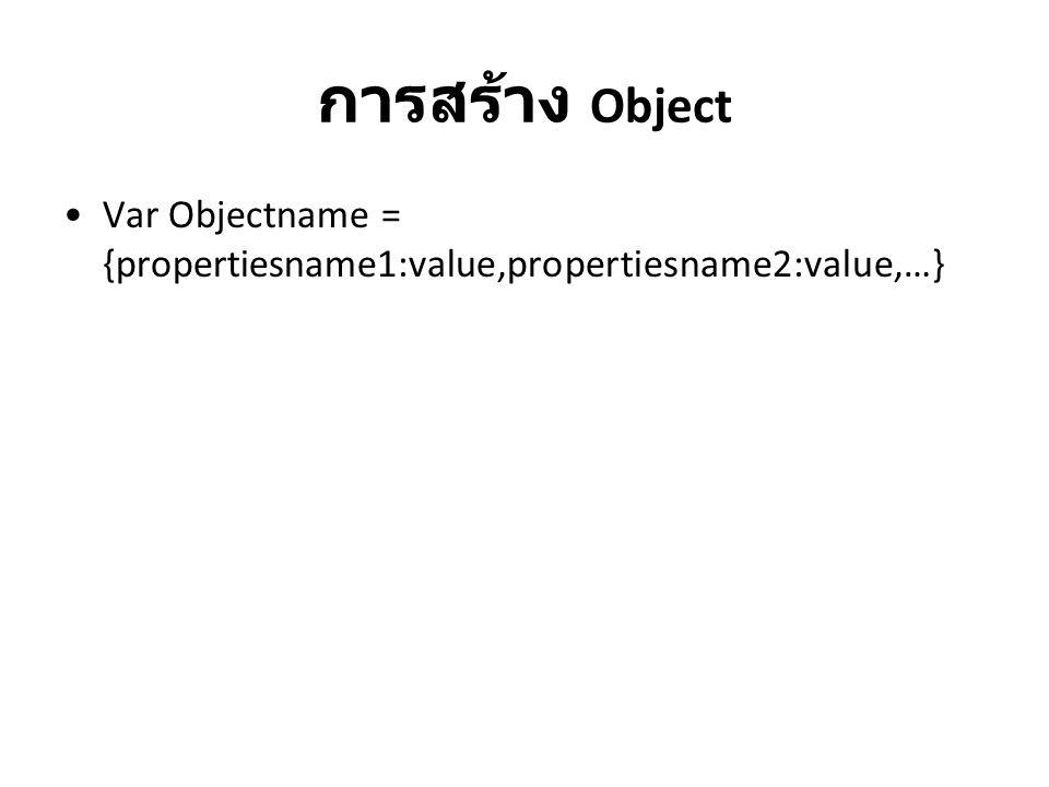 การสร้าง Object Var Objectname = {propertiesname1:value,propertiesname2:value,…}