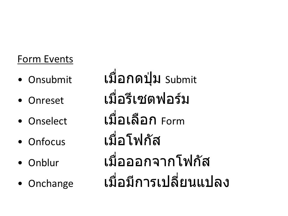 Form Events Onsubmit เมื่อกดปุ่ม Submit. Onreset เมื่อรีเซตฟอร์ม. Onselect เมื่อเลือก Form. Onfocus เมื่อโฟกัส.