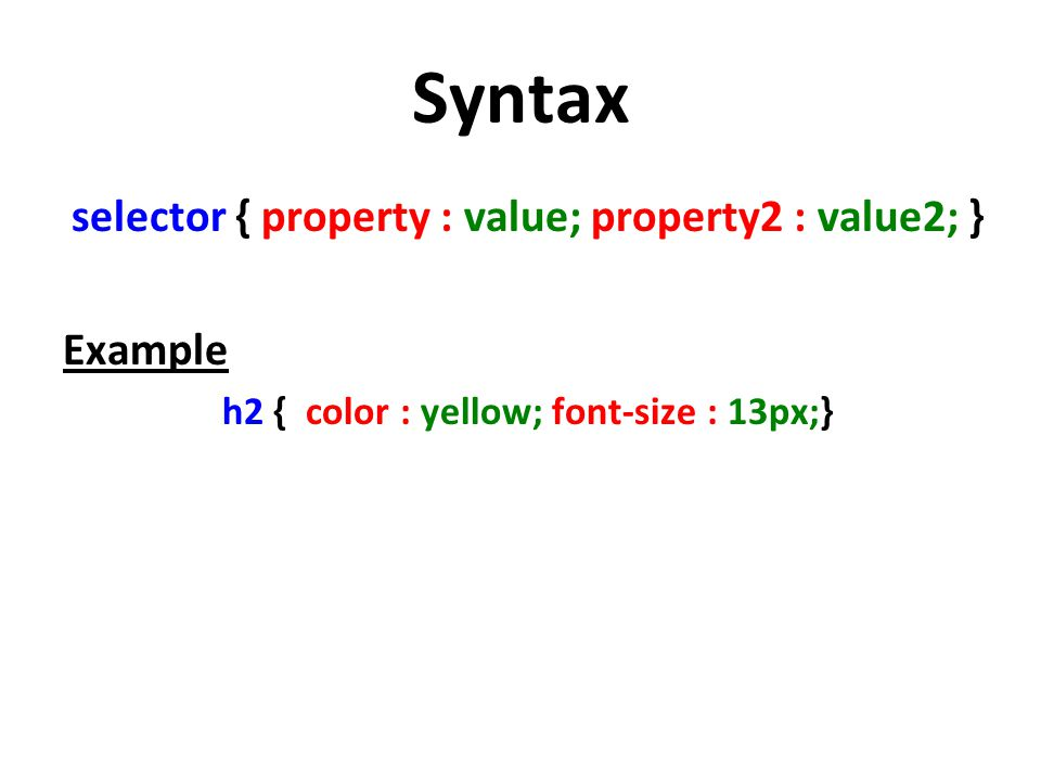 Syntax selector { property : value; property2 : value2; } Example