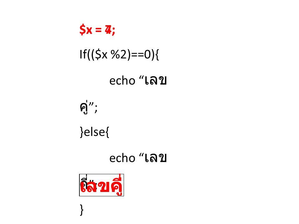 เลขคี่ เลขคู่ $x = 4; $x = 7; If(($x %2)==0){ echo เลขคู่ ; }else{