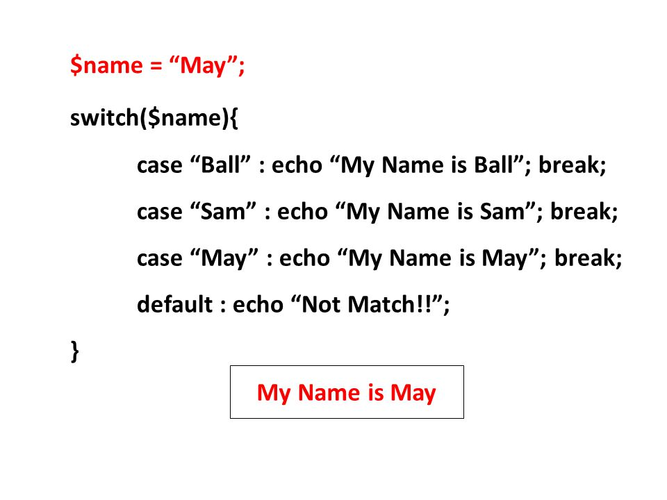 $name = May ; switch($name){ case Ball : echo My Name is Ball ; break; case Sam : echo My Name is Sam ; break;