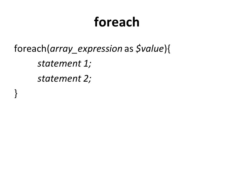 foreach foreach(array_expression as $value){ statement 1; statement 2;
