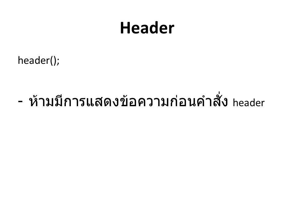Header header(); ห้ามมีการแสดงข้อความก่อนคำสั่ง header