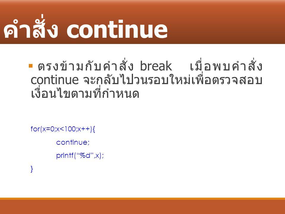 คำสั่ง continue ตรงข้ามกับคำสั่ง break เมื่อพบคำสั่ง continue จะกลับไปวนรอบใหม่เพื่อตรวจสอบ เงื่อนไขตามที่กำหนด.