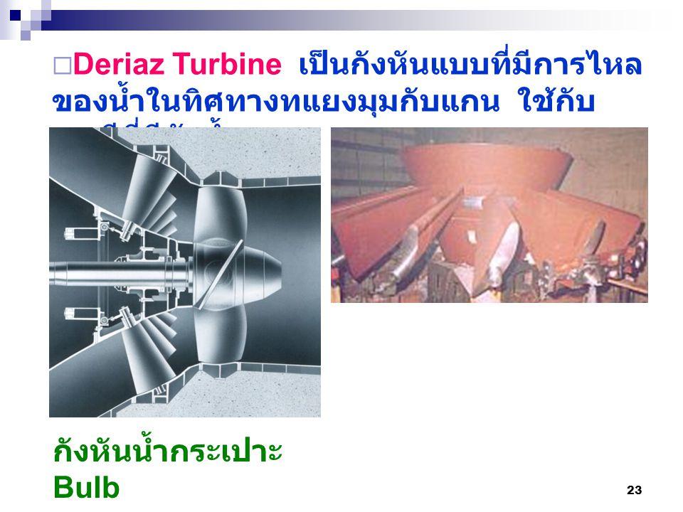 Deriaz Turbine เป็นกังหันแบบที่มีการไหลของน้ำในทิศทางทแยงมุมกับแกน ใช้กับกรณีที่มีหัวน้ำสูง