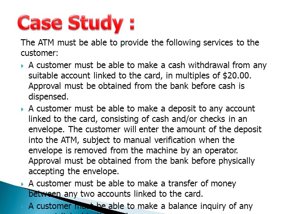 Case Study : The ATM must be able to provide the following services to the customer: