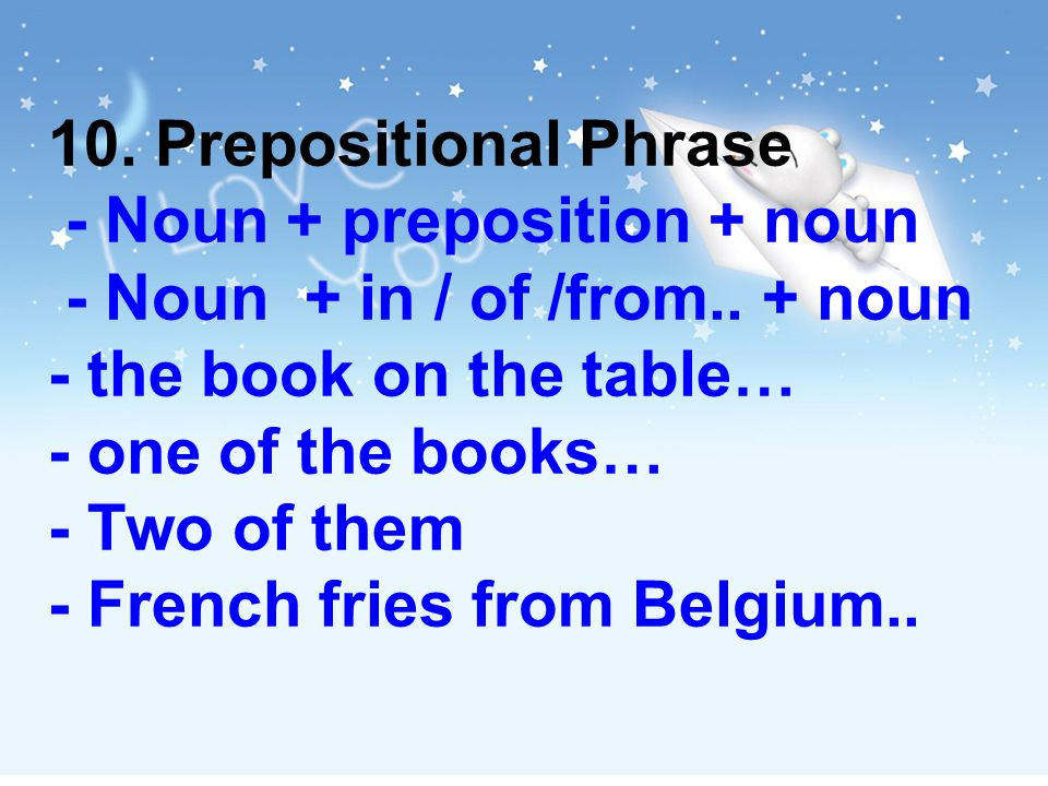 10. Prepositional Phrase - Noun + preposition + noun - Noun + in / of /from..