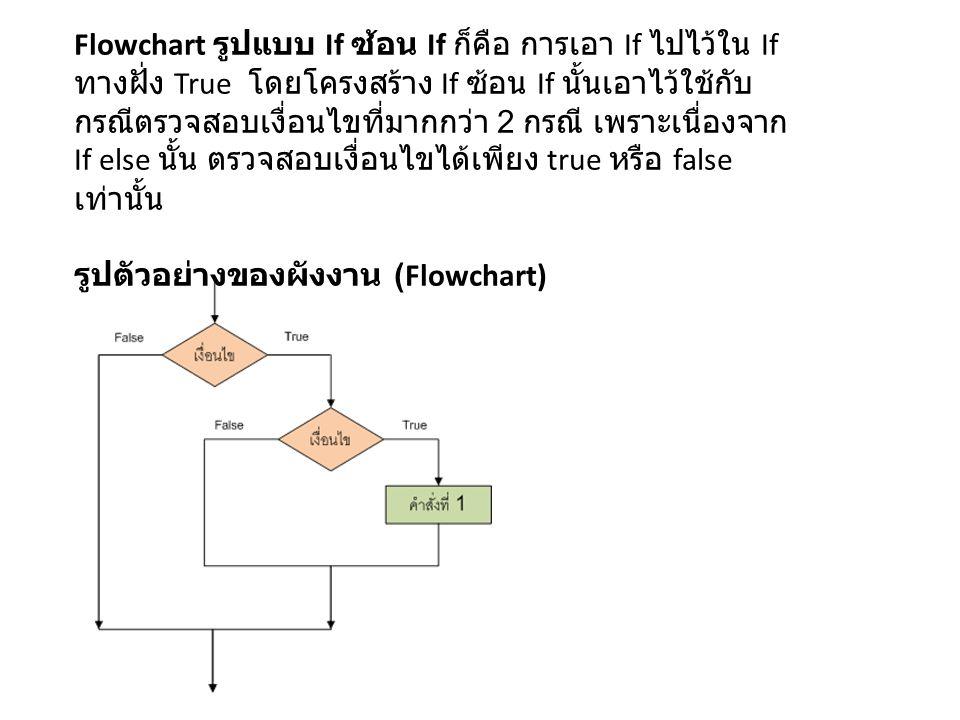 Flowchart รูปแบบ If ซ้อน If ก็คือ การเอา If ไปไว้ใน If ทางฝั่ง True โดยโครงสร้าง If ซ้อน If นั้นเอาไว้ใช้กับ กรณีตรวจสอบเงื่อนไขที่มากกว่า 2 กรณี เพราะเนื่องจาก If else นั้น ตรวจสอบเงื่อนไขได้เพียง true หรือ false เท่านั้น