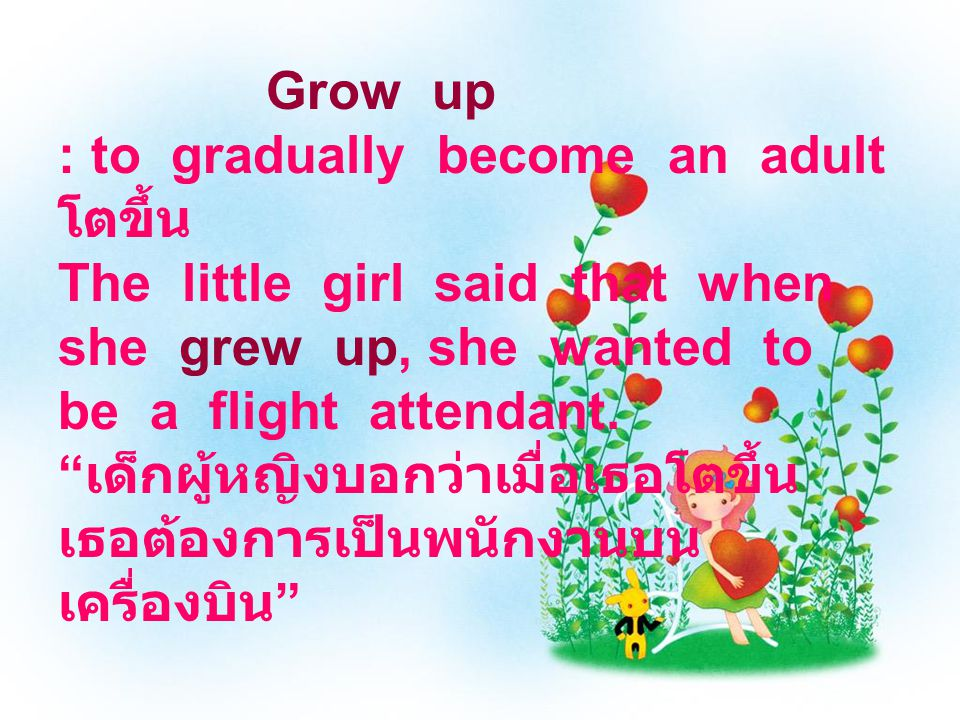 Grow up : to gradually become an adult โตขึ้น The little girl said that when she grew up, she wanted to be a flight attendant.