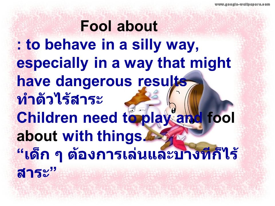 Fool about : to behave in a silly way, especially in a way that might have dangerous results ทำตัวไร้สาระ Children need to play and fool about with things.