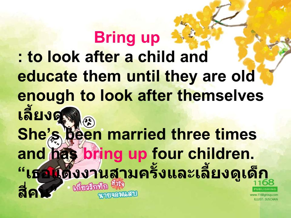 Bring up : to look after a child and educate them until they are old enough to look after themselves เลี้ยงดู She's been married three times and has bring up four children.