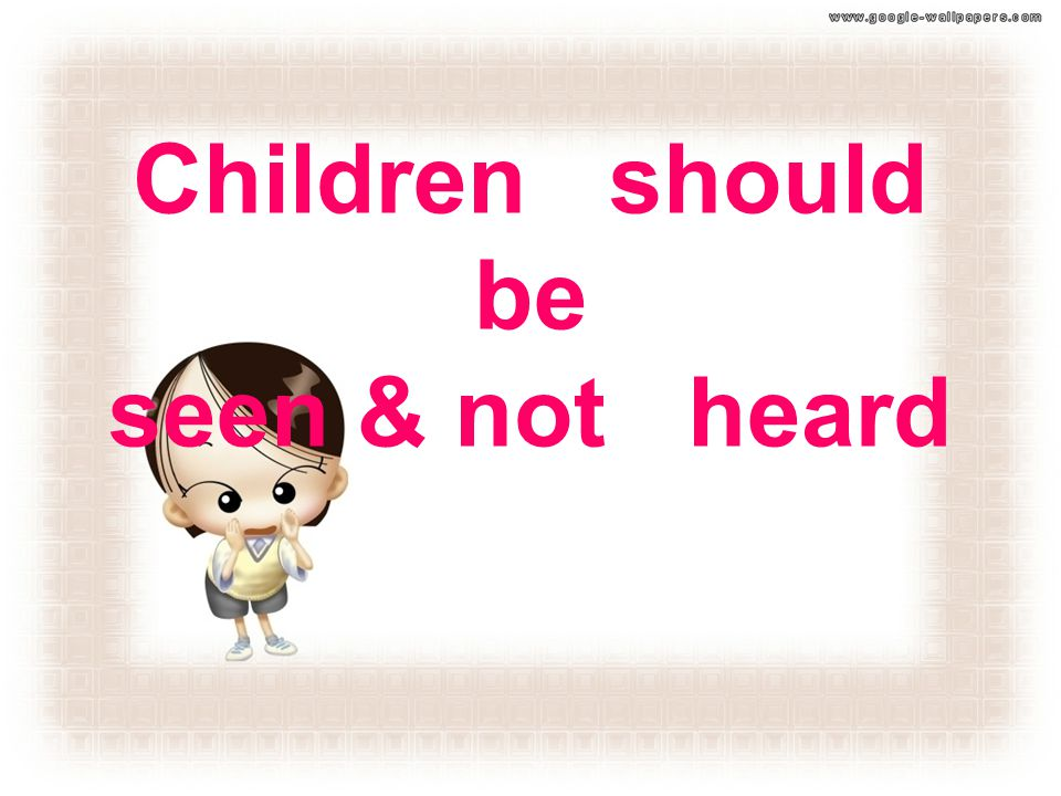 Children should be seen & not heard