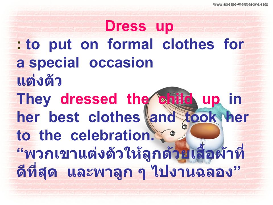 Dress up : to put on formal clothes for a special occasion แต่งตัว They dressed the child up in her best clothes and took her to the celebration.