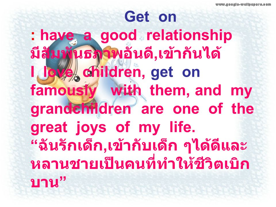 Get on : have a good relationship มีสัมพันธภาพอันดี,เข้ากันได้ I love children, get on famously with them, and my grandchildren are one of the great joys of my life.