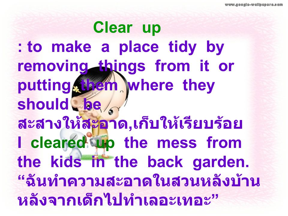 Clear up : to make a place tidy by removing things from it or putting them where they should be สะสางให้สะอาด,เก็บให้เรียบร้อย I cleared up the mess from the kids in the back garden.