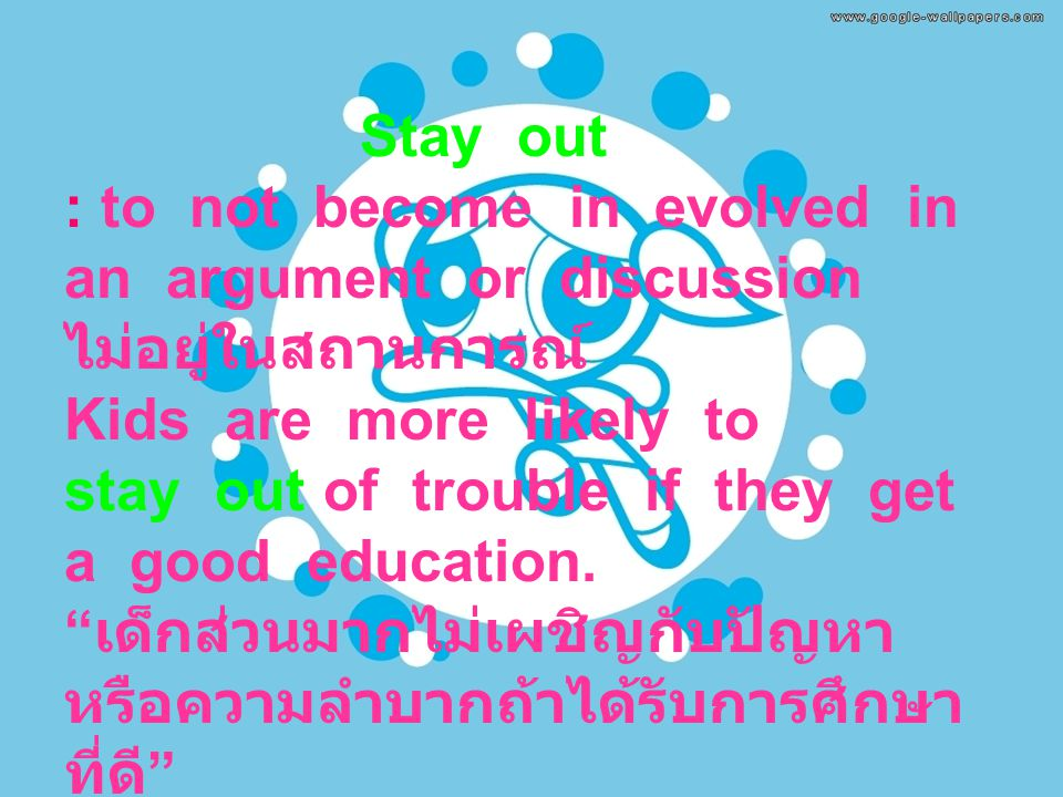 Stay out : to not become in evolved in an argument or discussion ไม่อยู่ในสถานการณ์ Kids are more likely to stay out of trouble if they get a good education.