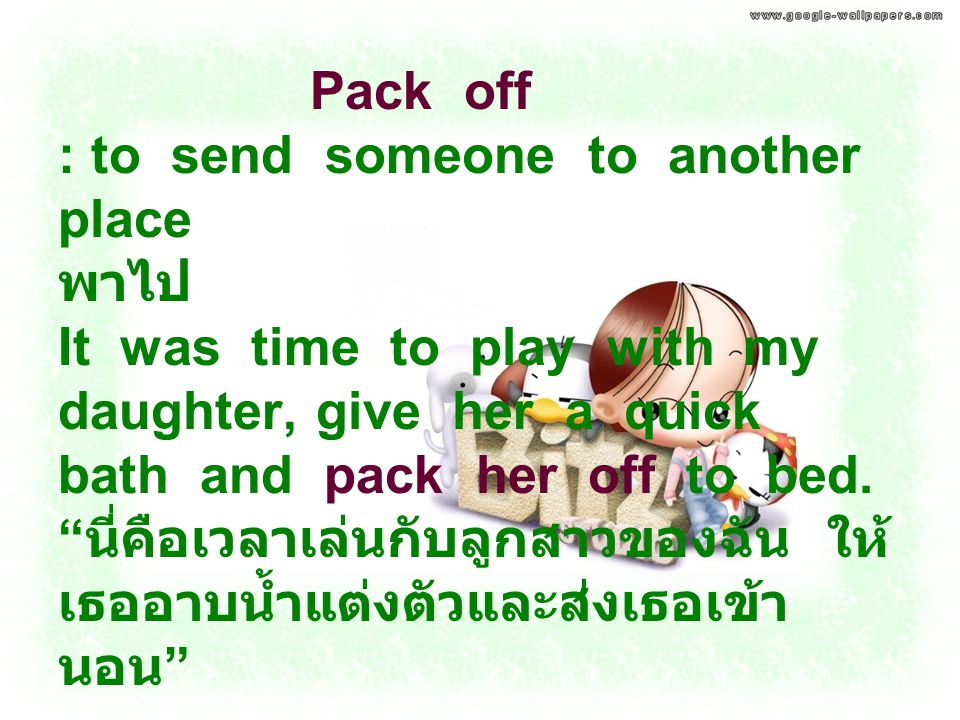 Pack off : to send someone to another place พาไป It was time to play with my daughter, give her a quick bath and pack her off to bed.