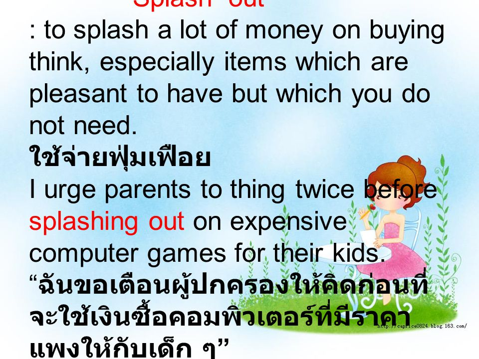 Splash out : to splash a lot of money on buying think, especially items which are pleasant to have but which you do not need.