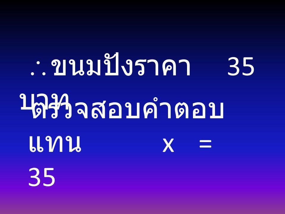 ขนมปังราคา 35 บาท ตรวจสอบคำตอบ แทน x = 35