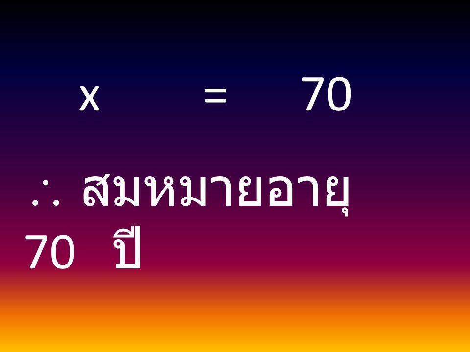 x = 70  สมหมายอายุ 70 ปี