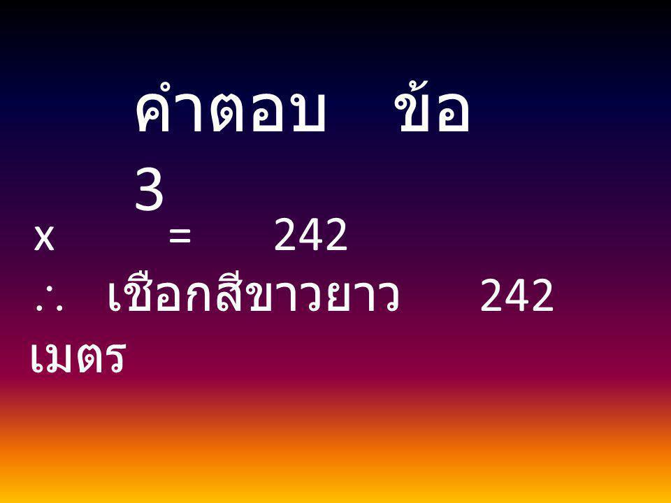 คำตอบ ข้อ 3 x = 242  เชือกสีขาวยาว 242 เมตร