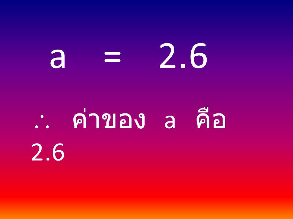 a = 2.6  ค่าของ a คือ 2.6