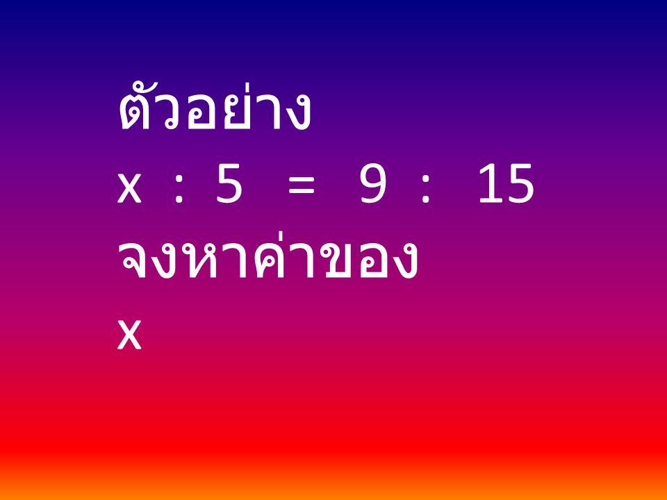 ตัวอย่าง x : 5 = 9 : 15 จงหาค่าของ x