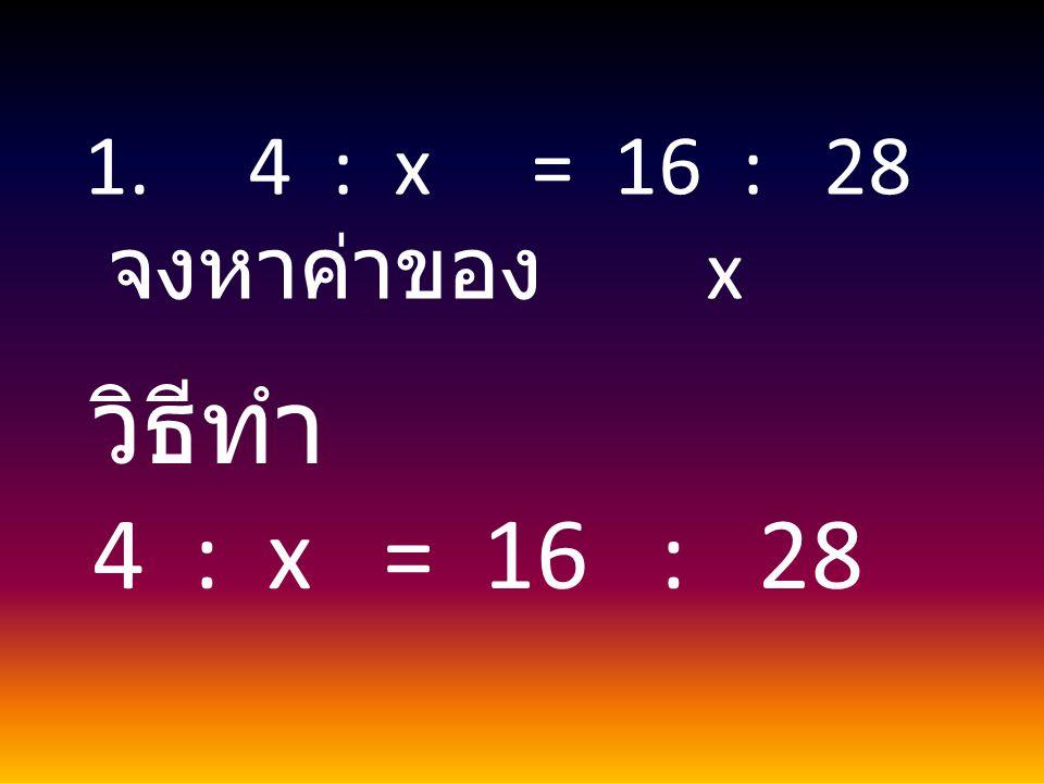 4 : x = 16 : 28 จงหาค่าของ x วิธีทำ 4 : x = 16 : 28