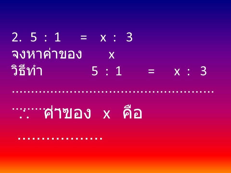  ค่าของ x คือ .................. 5 : 1 = x : 3 จงหาค่าของ x
