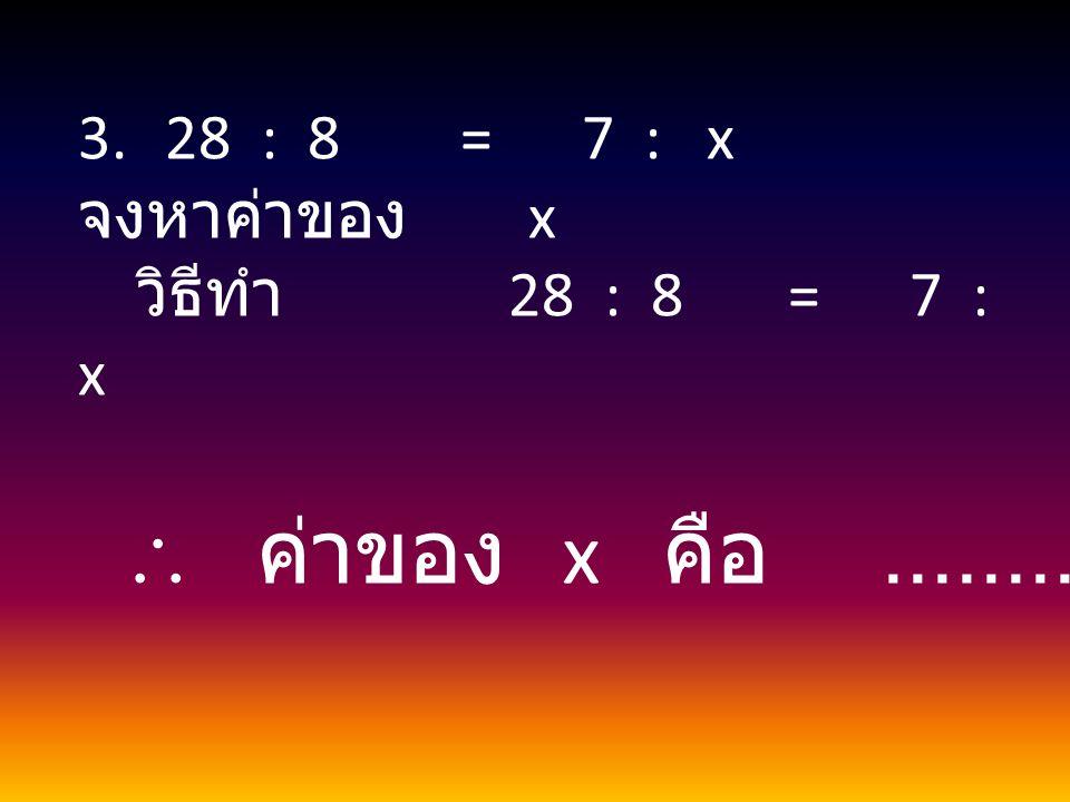  ค่าของ x คือ .................. 28 : 8 = 7 : x จงหาค่าของ x