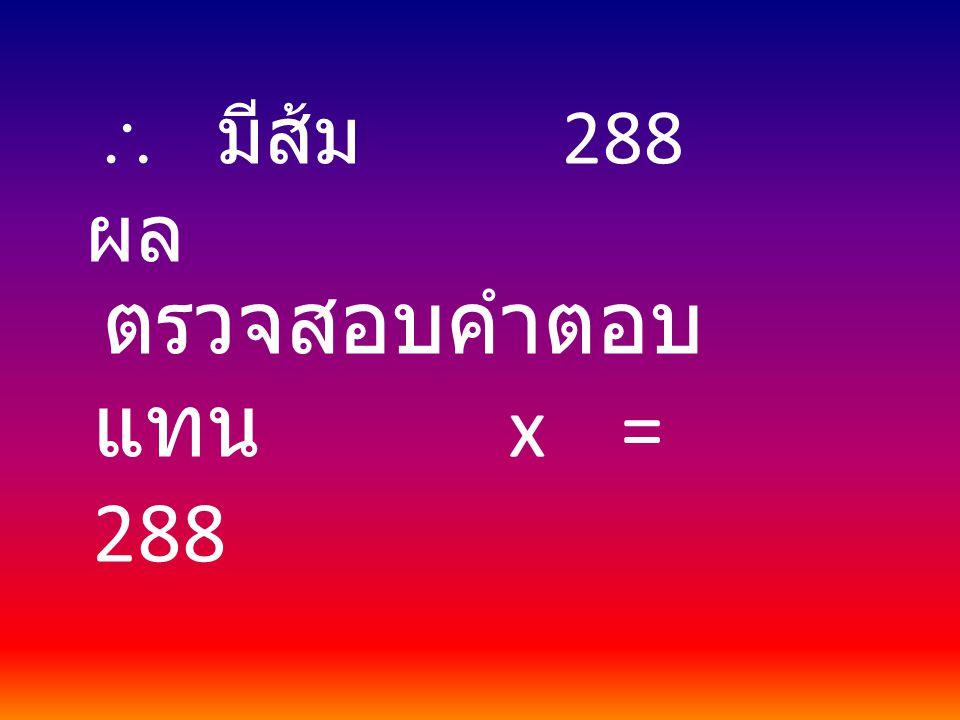  มีส้ม 288 ผล ตรวจสอบคำตอบ แทน x = 288