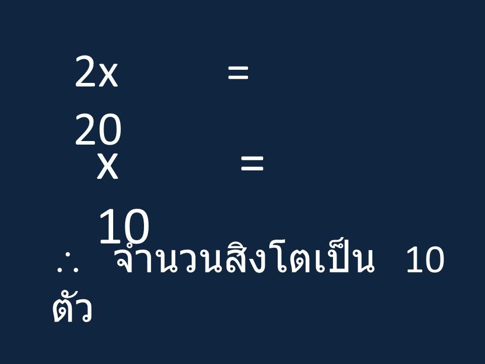 2x = 20 x = 10  จำนวนสิงโตเป็น 10 ตัว
