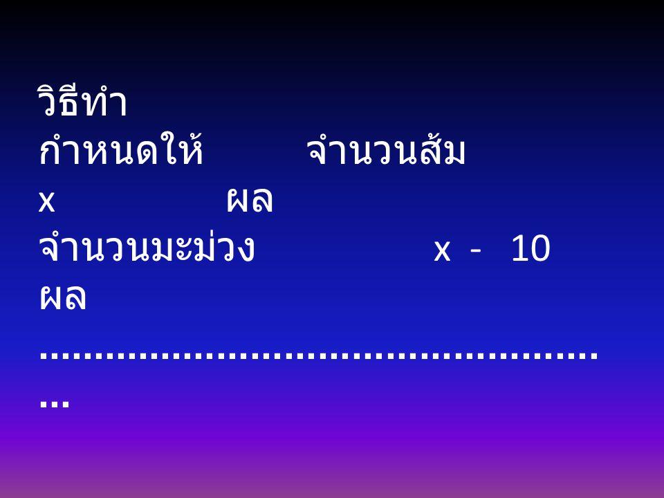 วิธีทำ กำหนดให้ จำนวนส้ม x ผล. จำนวนมะม่วง x - 10 ผล.