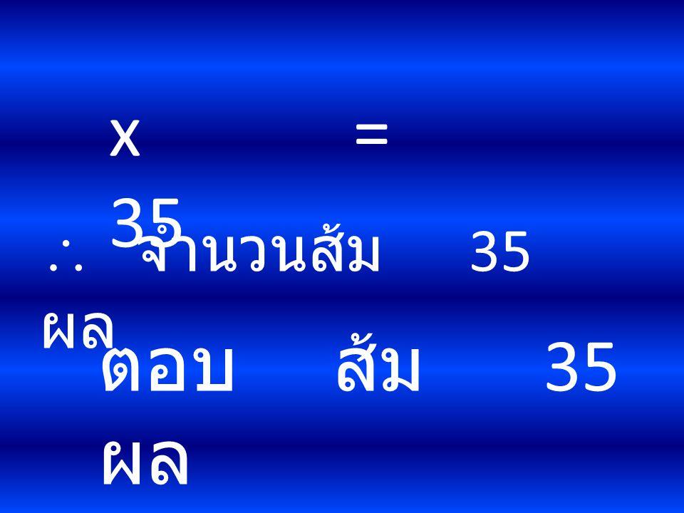 x = 35  จำนวนส้ม 35 ผล ตอบ ส้ม 35 ผล