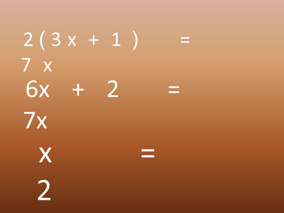 2 ( 3 x + 1 ) = 7 x 6x + 2 = 7x x = 2
