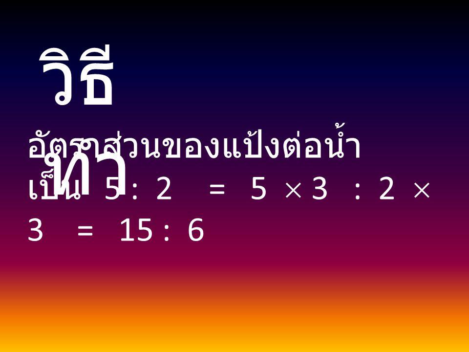 วิธีทำ อัตราส่วนของแป้งต่อน้ำ เป็น 5 : 2 = 5  3 : 2  3 = 15 : 6