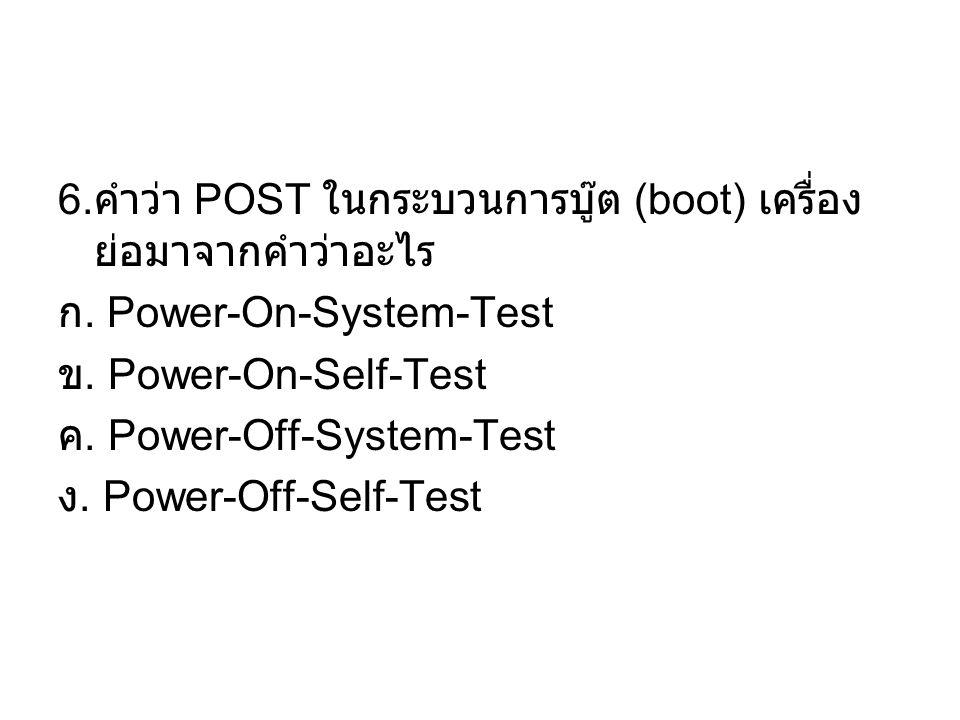 6.คำว่า POST ในกระบวนการบู๊ต (boot) เครื่อง ย่อมาจากคำว่าอะไร