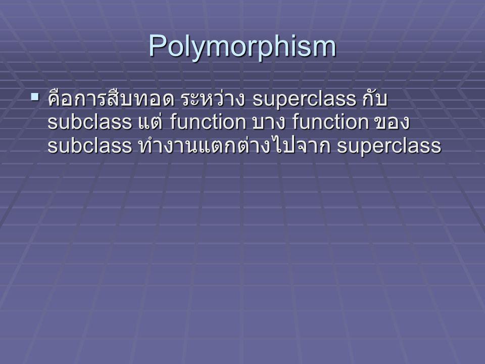 Polymorphism คือการสืบทอด ระหว่าง superclass กับ subclass แต่ function บาง function ของ subclass ทำงานแตกต่างไปจาก superclass.