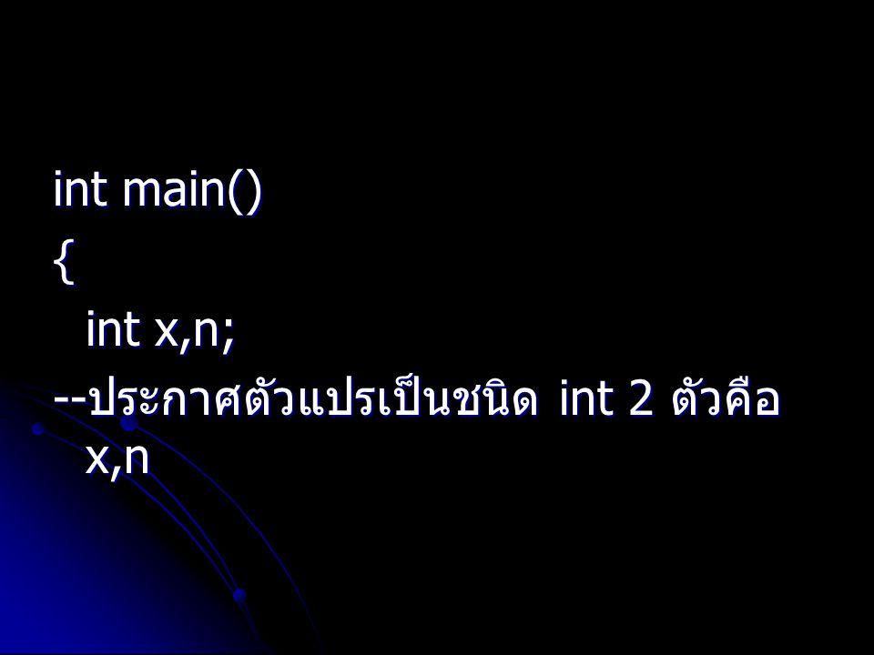 int main() { int x,n; --ประกาศตัวแปรเป็นชนิด int 2 ตัวคือ x,n