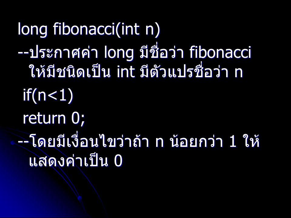 long fibonacci(int n) --ประกาศค่า long มีชื่อว่า fibonacci ให้มีชนิดเป็น int มีตัวแปรชื่อว่า n. if(n<1)