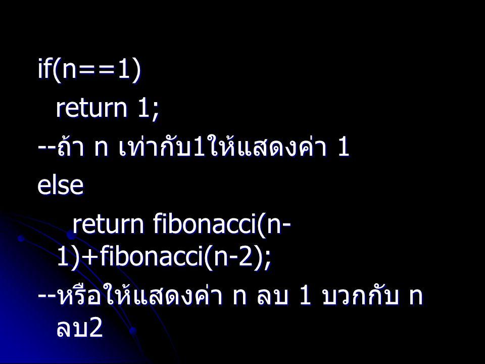 if(n==1) return 1; --ถ้า n เท่ากับ1ให้แสดงค่า 1. else.