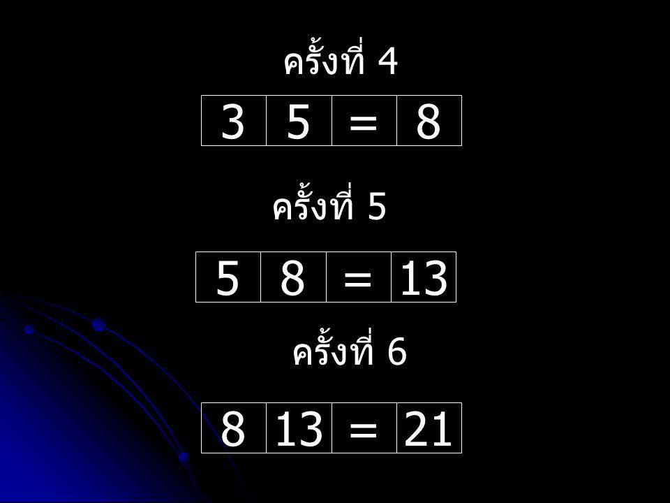 ครั้งที่ 4 3 5 = 8 ครั้งที่ 5 5 8 = 13 ครั้งที่ 6 8 13 = 21