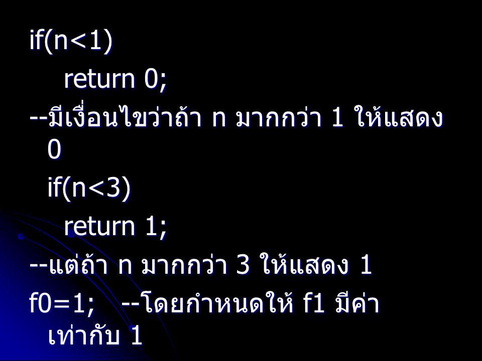 if(n<1) return 0; --มีเงื่อนไขว่าถ้า n มากกว่า 1 ให้แสดง 0. if(n<3) return 1; --แต่ถ้า n มากกว่า 3 ให้แสดง 1.