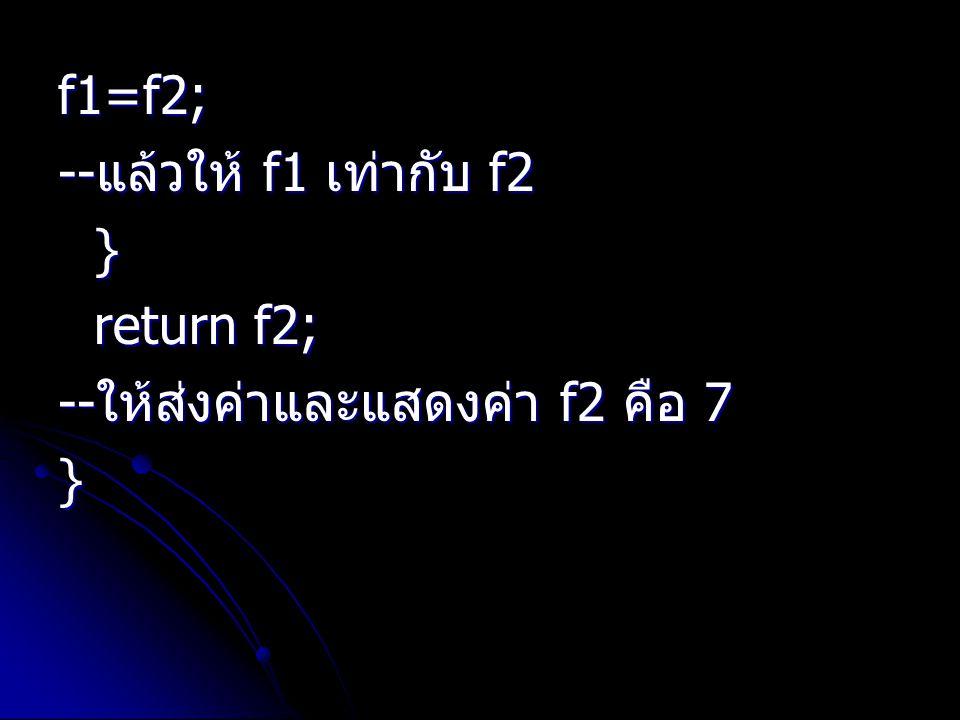 f1=f2; --แล้วให้ f1 เท่ากับ f2 } return f2; --ให้ส่งค่าและแสดงค่า f2 คือ 7