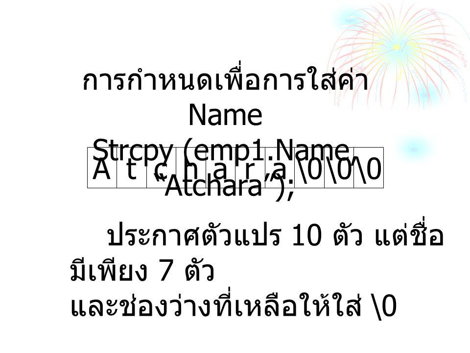 การกำหนดเพื่อการใส่ค่า Name Strcpy (emp1.Name, Atchara );
