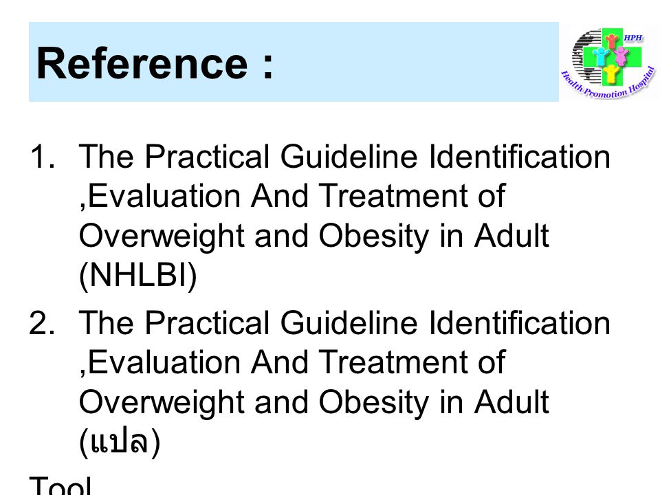 Reference : The Practical Guideline Identification ,Evaluation And Treatment of Overweight and Obesity in Adult (NHLBI)