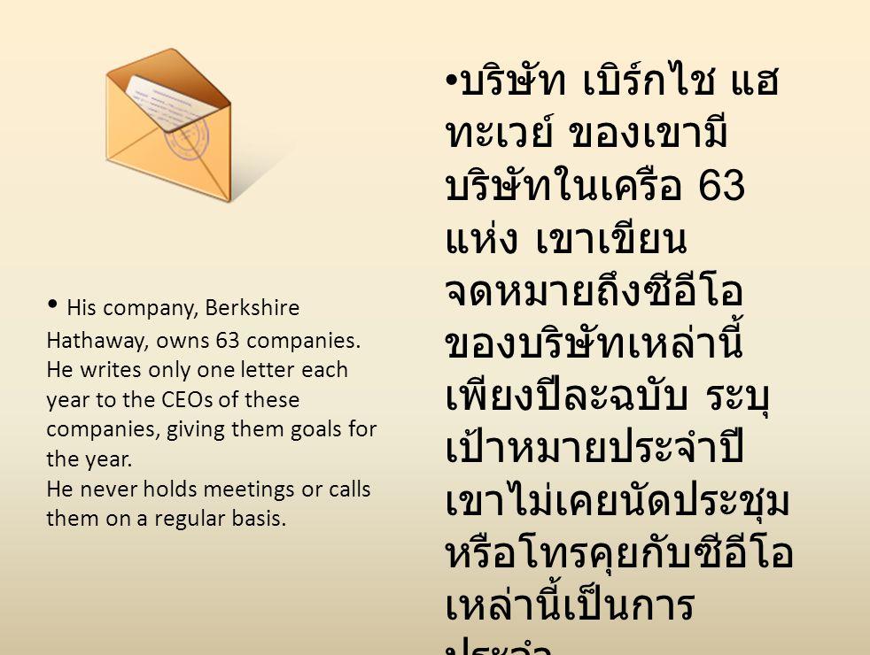 บริษัท เบิร์กไช แฮทะเวย์ ของเขามีบริษัทในเครือ 63 แห่ง เขาเขียนจดหมายถึงซีอีโอของบริษัทเหล่านี้เพียงปีละฉบับ ระบุเป้าหมายประจำปี เขาไม่เคยนัดประชุมหรือโทรคุยกับซีอีโอเหล่านี้เป็นการประจำ