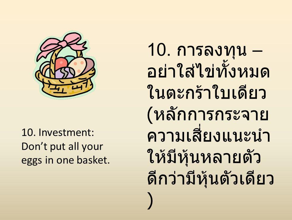 10. การลงทุน –อย่าใส่ไข่ทั้งหมดในตะกร้าใบเดียว (หลักการกระจายความเสี่ยงแนะนำให้มีหุ้นหลายตัวดีกว่ามีหุ้นตัวเดียว )