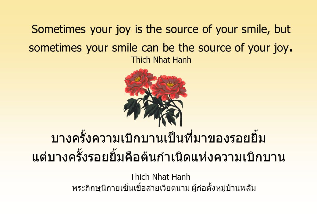 Sometimes your joy is the source of your smile, but sometimes your smile can be the source of your joy. Thich Nhat Hanh